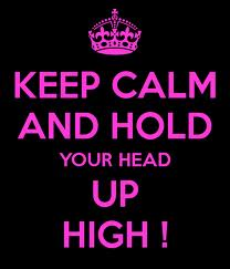 keep calm and hold your head up